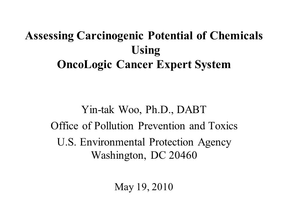 Assessing Carcinogenic Potential of Chemicals Using OncoLogic Cancer Expert System Yin-tak Woo, Ph.D., DABT Office of Pollution Prevention and Toxics U.S.