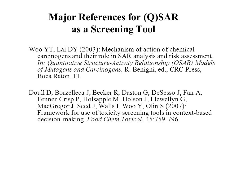Major References for (Q)SAR as a Screening Tool Woo YT, Lai DY (2003): Mechanism of action of chemical carcinogens and their role in SAR analysis and risk assessment.
