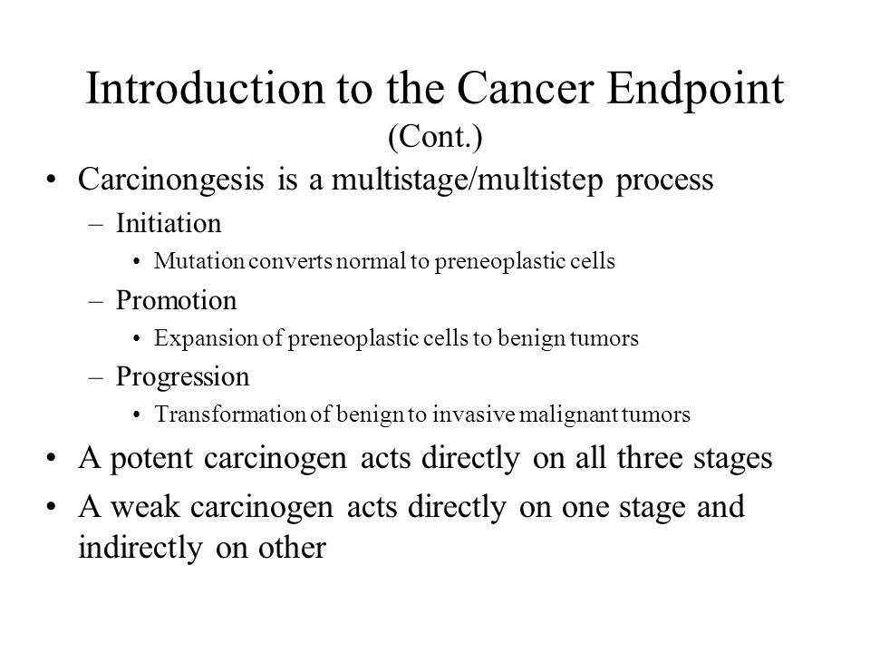 Carcinongesis is a multistage/multistep process –Initiation Mutation converts normal to preneoplastic cells –Promotion Expansion of preneoplastic cells to benign tumors –Progression Transformation of benign to invasive malignant tumors A potent carcinogen acts directly on all three stages A weak carcinogen acts directly on one stage and indirectly on other Introduction to the Cancer Endpoint (Cont.)