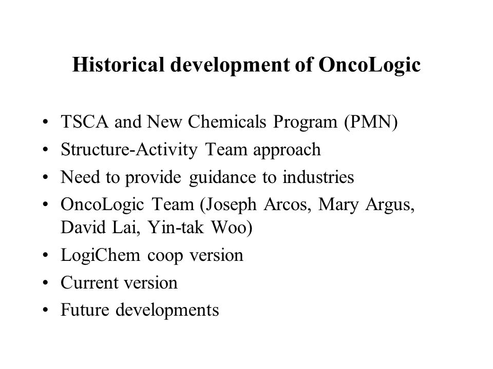 Historical development of OncoLogic TSCA and New Chemicals Program (PMN) Structure-Activity Team approach Need to provide guidance to industries OncoLogic Team (Joseph Arcos, Mary Argus, David Lai, Yin-tak Woo) LogiChem coop version Current version Future developments
