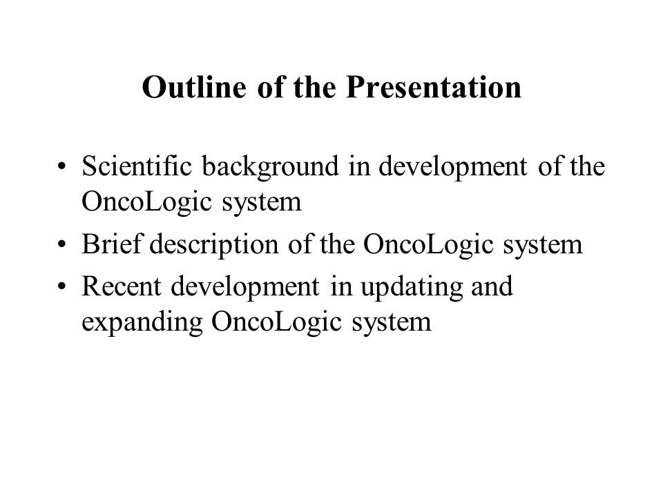 Outline of the Presentation Scientific background in development of the OncoLogic system Brief description of the OncoLogic system Recent development in updating and expanding OncoLogic system