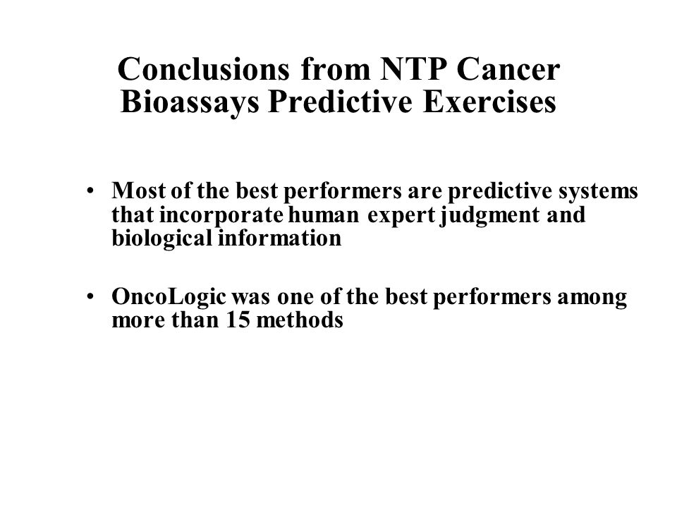 Conclusions from NTP Cancer Bioassays Predictive Exercises Most of the best performers are predictive systems that incorporate human expert judgment a