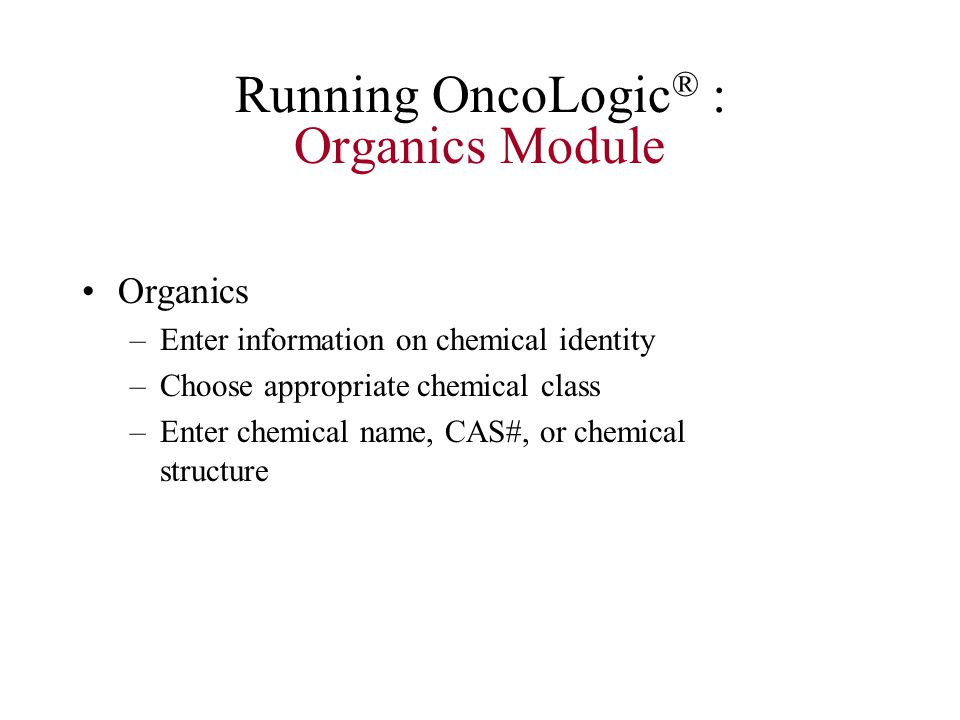Running OncoLogic ® : Organics Module Organics –Enter information on chemical identity –Choose appropriate chemical class –Enter chemical name, CAS#, or chemical structure