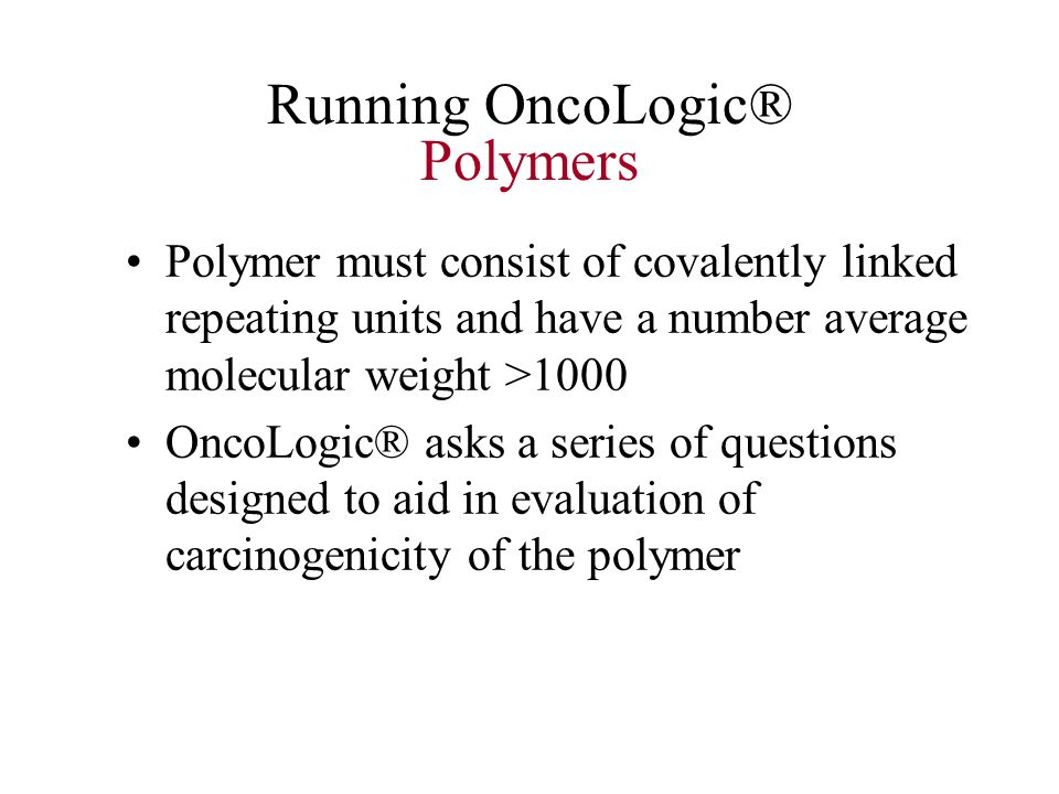 Running OncoLogic® Polymers Polymer must consist of covalently linked repeating units and have a number average molecular weight >1000 OncoLogic® asks