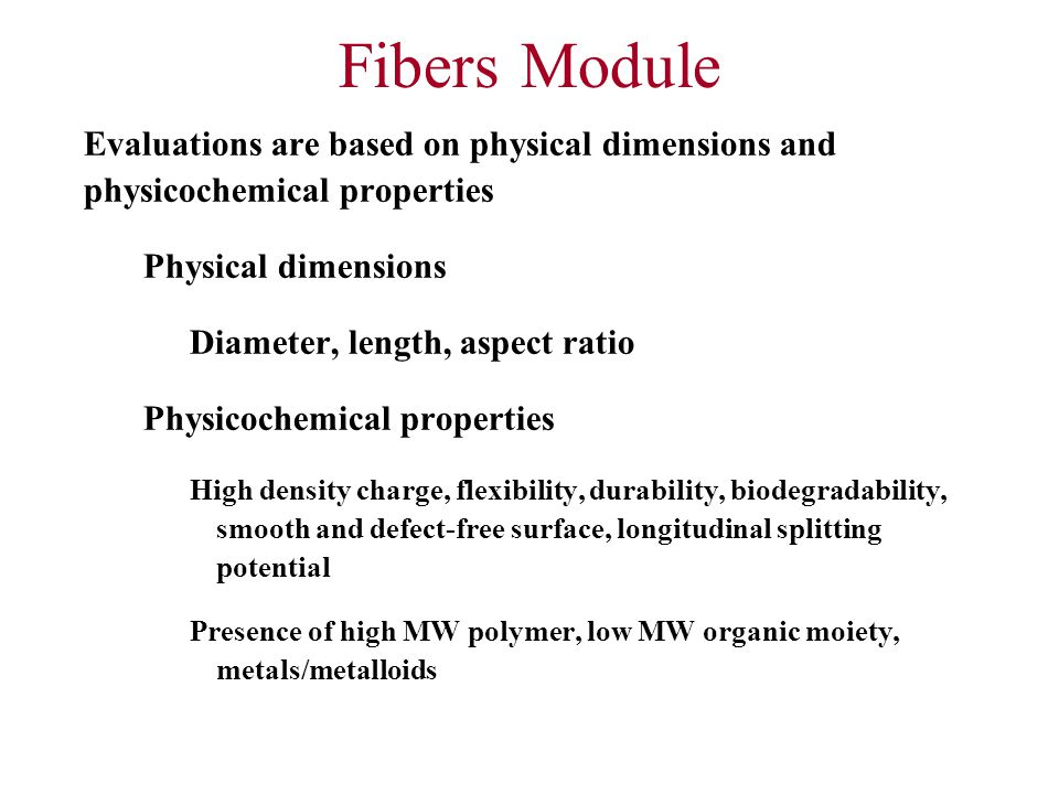 Fibers Module Evaluations are based on physical dimensions and physicochemical properties Physical dimensions Diameter, length, aspect ratio Physicochemical properties High density charge, flexibility, durability, biodegradability, smooth and defect-free surface, longitudinal splitting potential Presence of high MW polymer, low MW organic moiety, metals/metalloids
