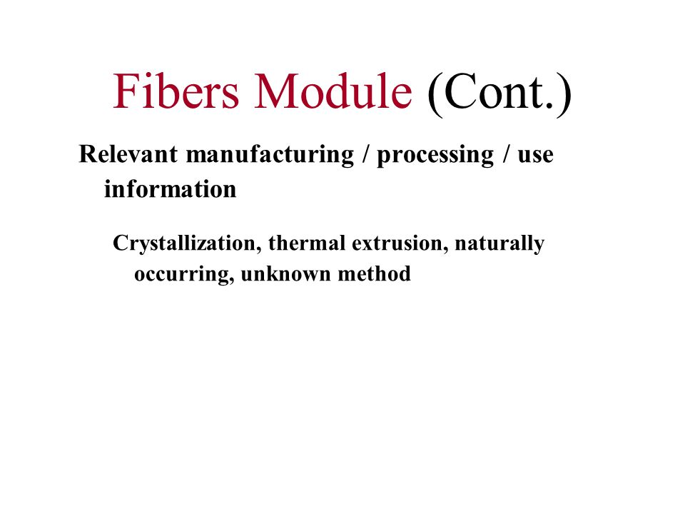 Fibers Module (Cont.) Relevant manufacturing / processing / use information Crystallization, thermal extrusion, naturally occurring, unknown method