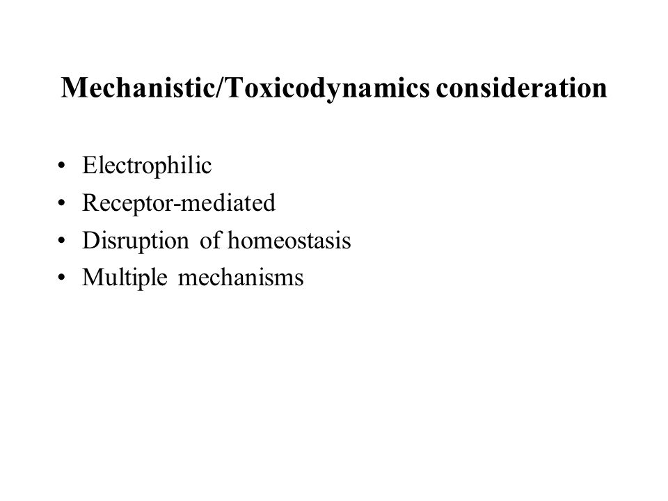Mechanistic/Toxicodynamics consideration Electrophilic Receptor-mediated Disruption of homeostasis Multiple mechanisms