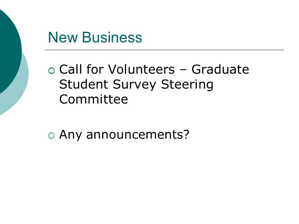 New Business  Call for Volunteers – Graduate Student Survey Steering Committee  Any announcements?