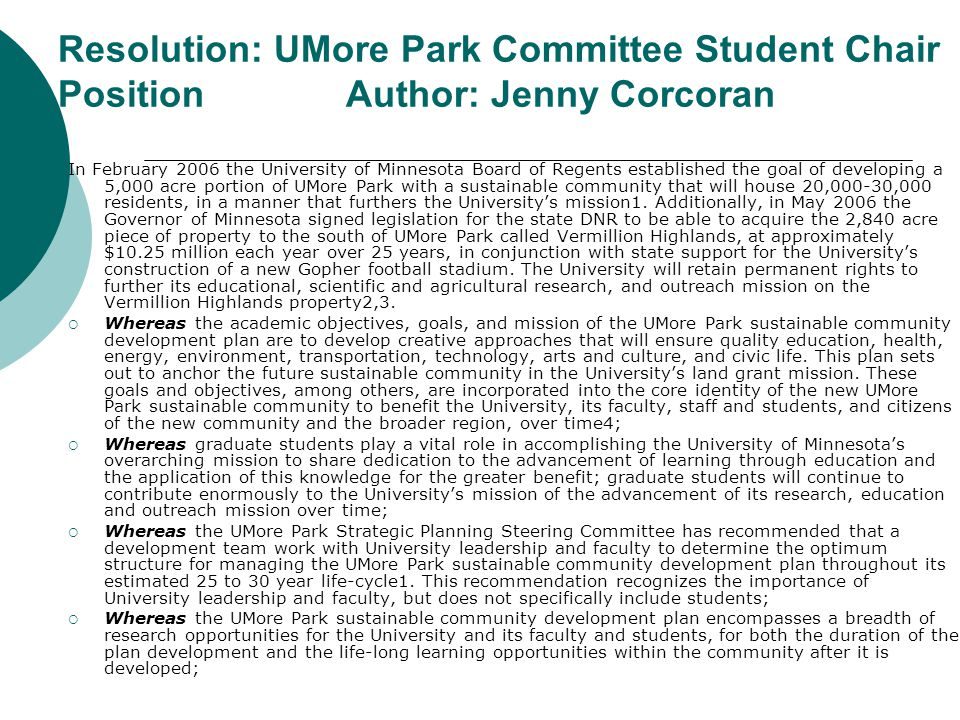 Resolution: UMore Park Committee Student Chair PositionAuthor: Jenny Corcoran In February 2006 the University of Minnesota Board of Regents established the goal of developing a 5,000 acre portion of UMore Park with a sustainable community that will house 20,000-30,000 residents, in a manner that furthers the University's mission1.