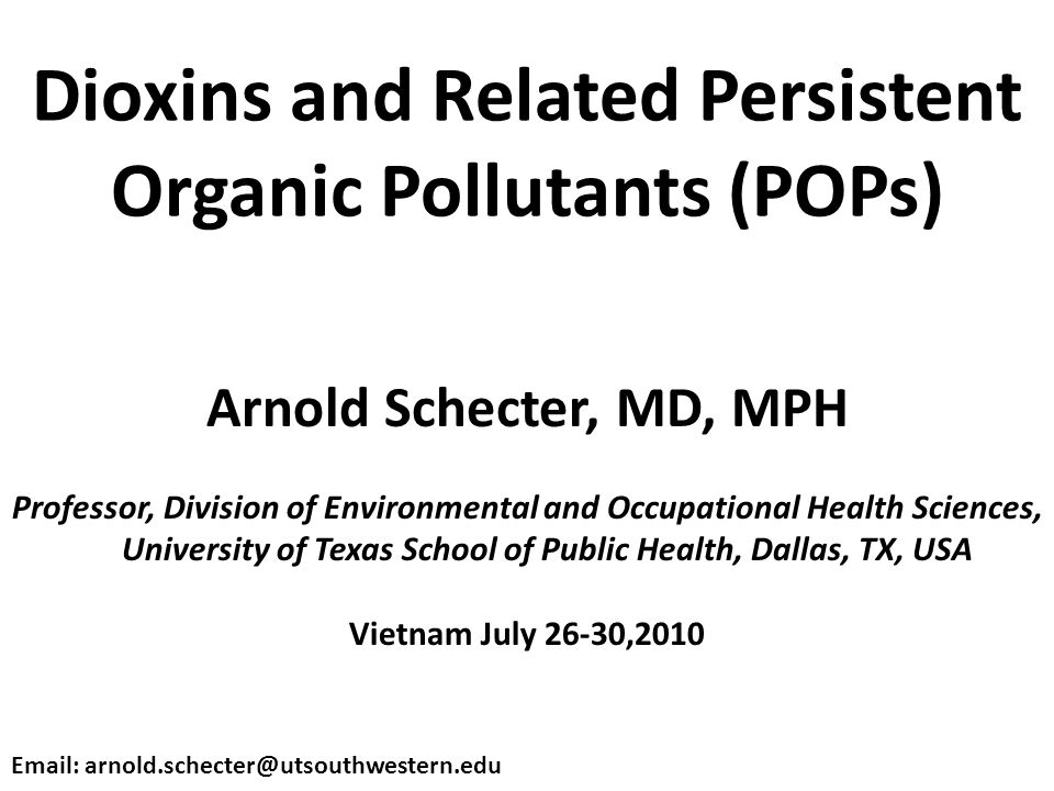 Dioxins and Related Persistent Organic Pollutants (POPs) Arnold Schecter, MD, MPH Professor, Division of Environmental and Occupational Health Sciences, University of Texas School of Public Health, Dallas, TX, USA Vietnam July 26-30,2010 Email: arnold.schecter@utsouthwestern.edu