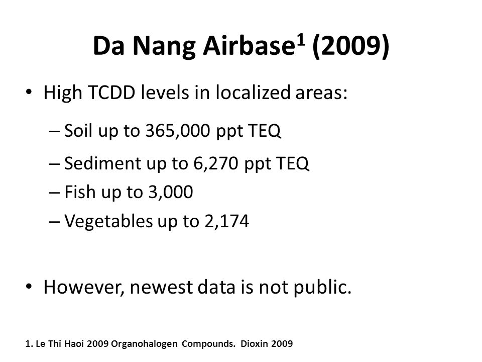 Da Nang Airbase 1 (2009) High TCDD levels in localized areas: – Soil up to 365,000 ppt TEQ – Sediment up to 6,270 ppt TEQ – Fish up to 3,000 – Vegetables up to 2,174 However, newest data is not public.