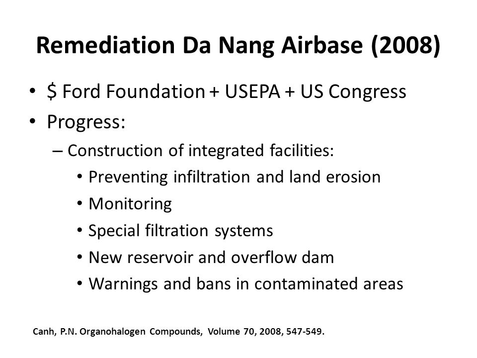 Remediation Da Nang Airbase (2008) $ Ford Foundation + USEPA + US Congress Progress: – Construction of integrated facilities: Preventing infiltration and land erosion Monitoring Special filtration systems New reservoir and overflow dam Warnings and bans in contaminated areas Canh, P.N.
