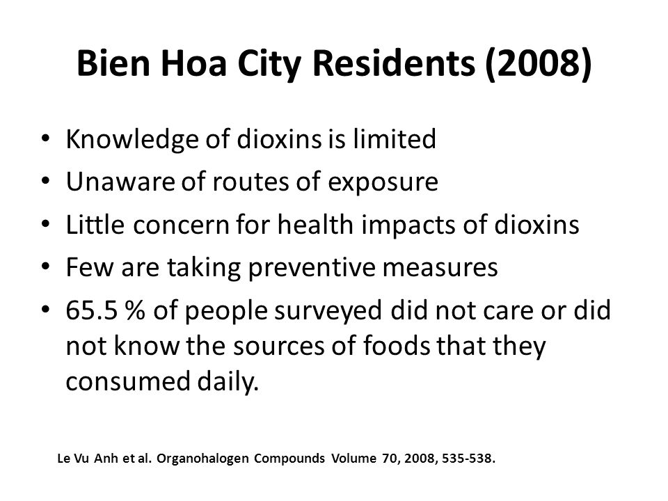 Bien Hoa City Residents (2008) Knowledge of dioxins is limited Unaware of routes of exposure Little concern for health impacts of dioxins Few are taking preventive measures 65.5 % of people surveyed did not care or did not know the sources of foods that they consumed daily.