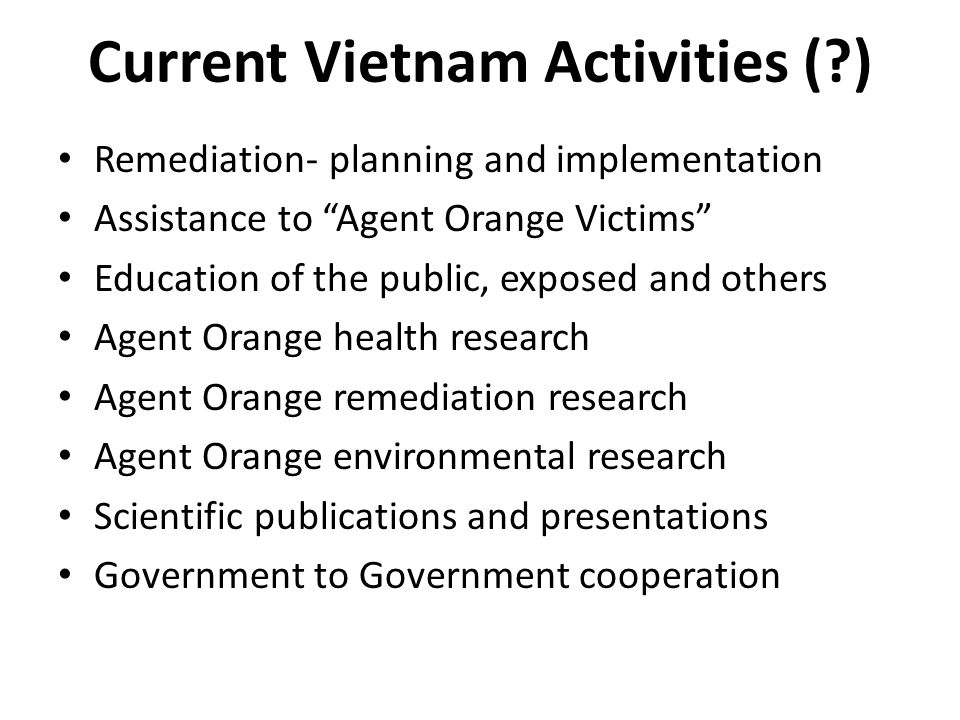 Current Vietnam Activities ( ) Remediation- planning and implementation Assistance to Agent Orange Victims Education of the public, exposed and others Agent Orange health research Agent Orange remediation research Agent Orange environmental research Scientific publications and presentations Government to Government cooperation