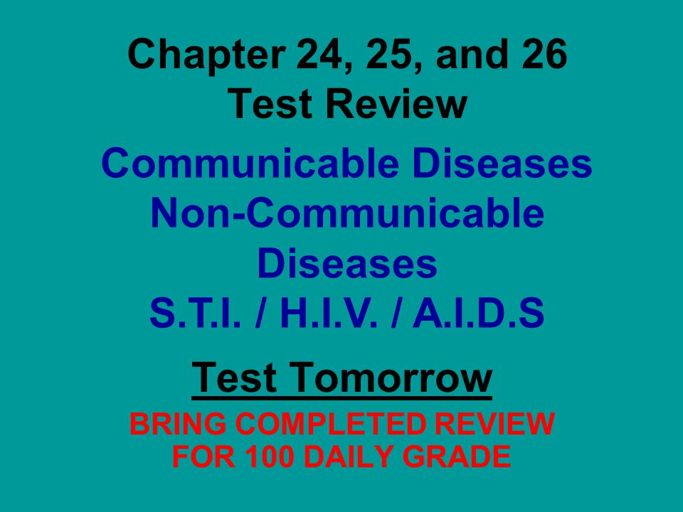 Chapter 24, 25, and 26 Test Review Test Tomorrow BRING COMPLETED REVIEW FOR 100 DAILY GRADE Communicable Diseases Non-Communicable Diseases S.T.I.