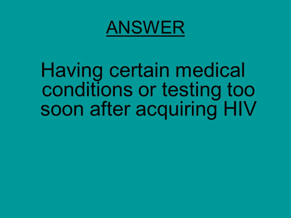 ANSWER Having certain medical conditions or testing too soon after acquiring HIV