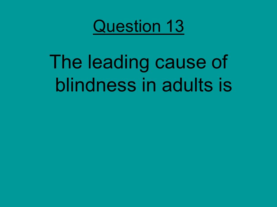 Question 13 The leading cause of blindness in adults is
