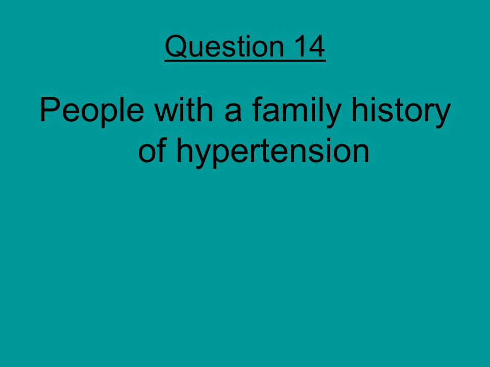 Question 14 People with a family history of hypertension