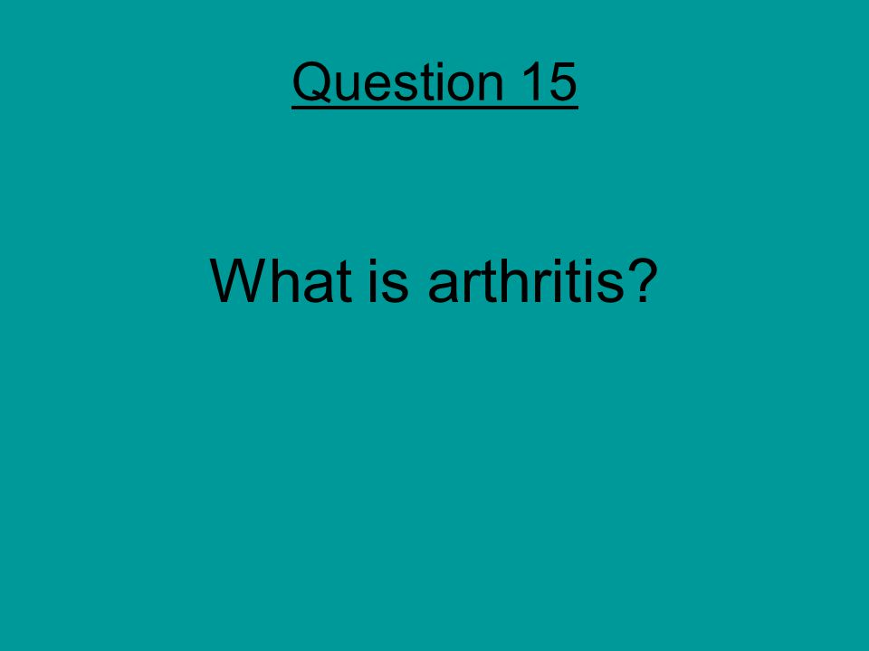 Question 15 What is arthritis?