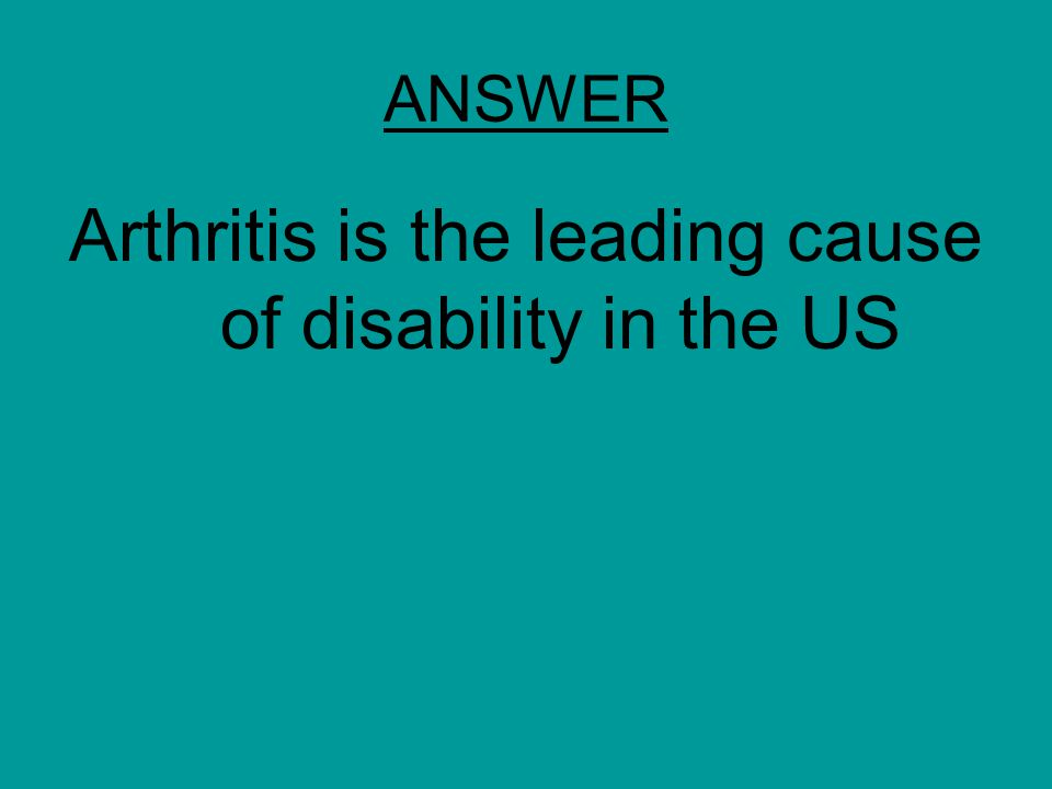 ANSWER Arthritis is the leading cause of disability in the US