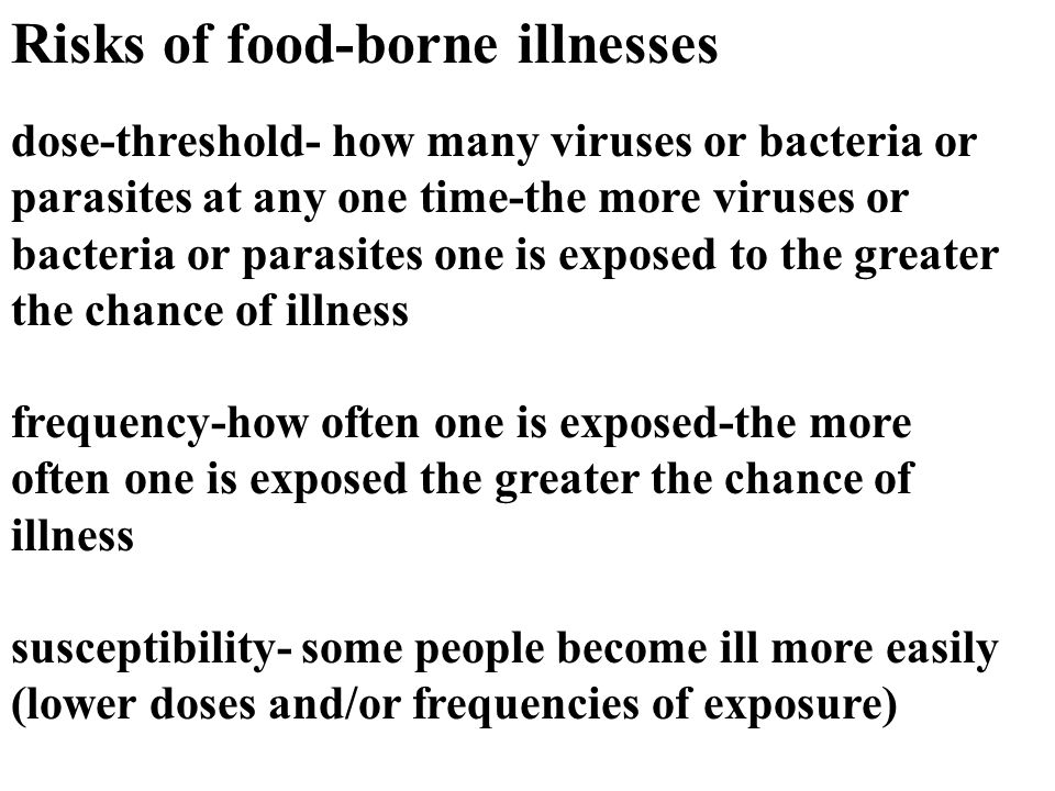 Risks of food-borne illnesses dose-threshold- how many viruses or bacteria or parasites at any one time-the more viruses or bacteria or parasites one is exposed to the greater the chance of illness frequency-how often one is exposed-the more often one is exposed the greater the chance of illness susceptibility- some people become ill more easily (lower doses and/or frequencies of exposure)