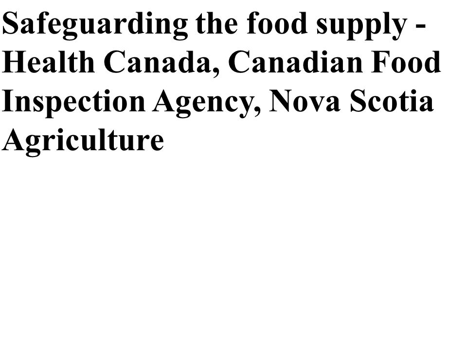 Safeguarding the food supply - Health Canada, Canadian Food Inspection Agency, Nova Scotia Agriculture