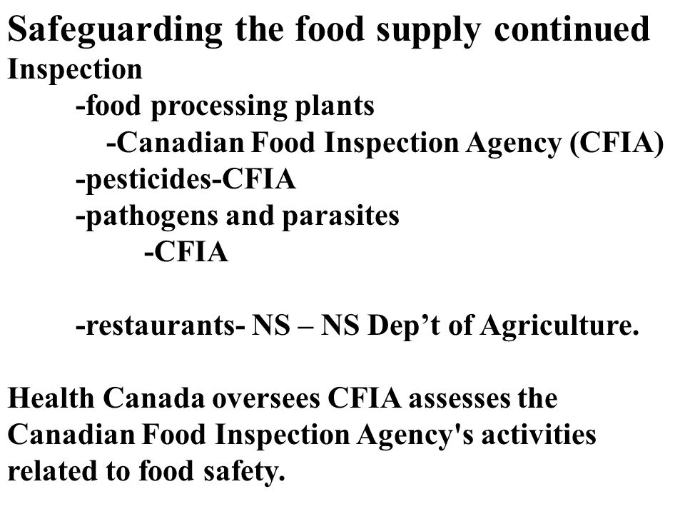 Safeguarding the food supply continued Inspection -food processing plants -Canadian Food Inspection Agency (CFIA) -pesticides-CFIA -pathogens and parasites -CFIA -restaurants- NS – NS Dep't of Agriculture.