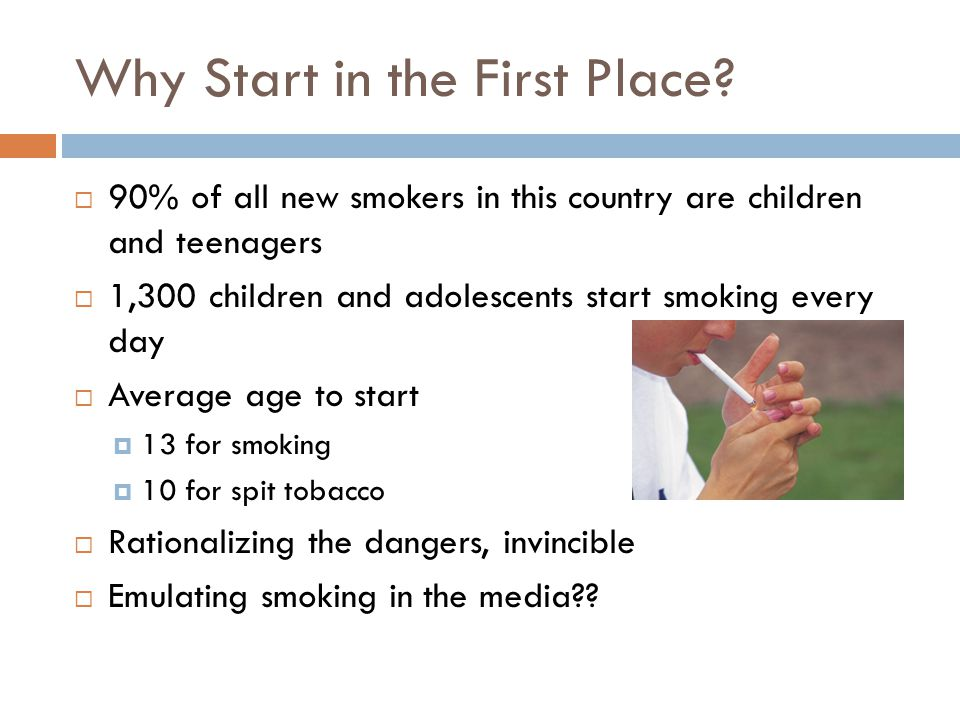 Why Start in the First Place? 10  90% of all new smokers in this country are children and teenagers  1,300 children and adolescents start smoking ev