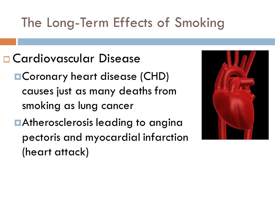 The Long-Term Effects of Smoking 17  Cardiovascular Disease  Coronary heart disease (CHD) causes just as many deaths from smoking as lung cancer  A