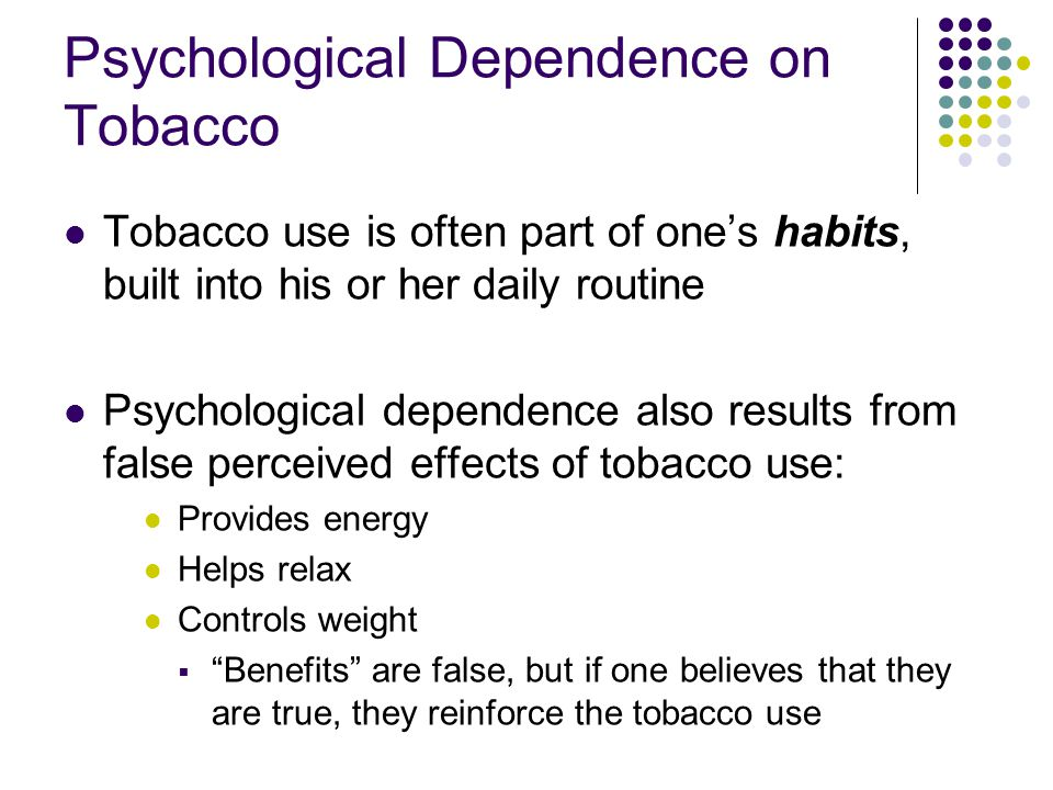 Psychological Dependence on Tobacco Tobacco use is often part of one's habits, built into his or her daily routine Psychological dependence also resul