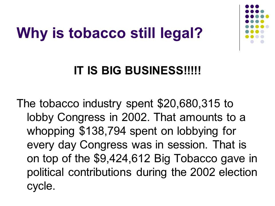 Why is tobacco still legal? IT IS BIG BUSINESS!!!!! The tobacco industry spent $20,680,315 to lobby Congress in 2002. That amounts to a whopping $138,