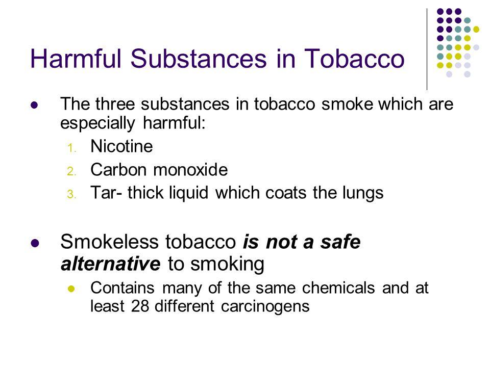 Harmful Substances in Tobacco The three substances in tobacco smoke which are especially harmful: 1. Nicotine 2. Carbon monoxide 3. Tar- thick liquid
