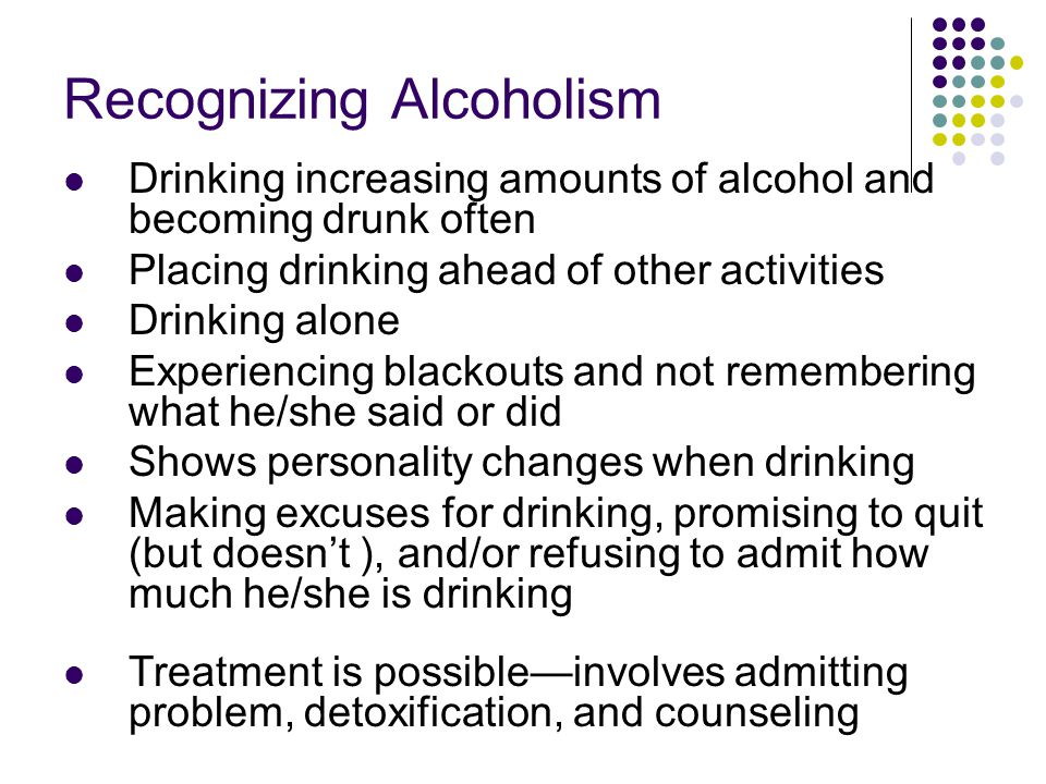 Recognizing Alcoholism Drinking increasing amounts of alcohol and becoming drunk often Placing drinking ahead of other activities Drinking alone Exper