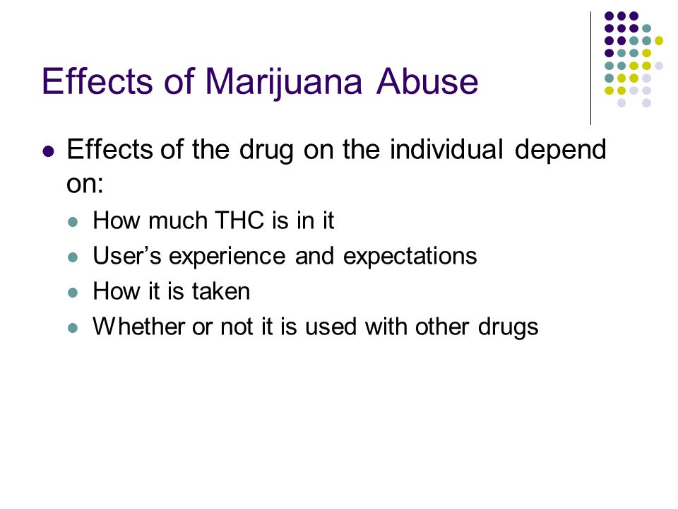Effects of Marijuana Abuse Effects of the drug on the individual depend on: How much THC is in it User's experience and expectations How it is taken W