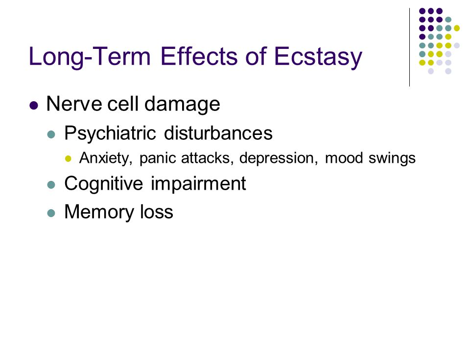 Long-Term Effects of Ecstasy Nerve cell damage Psychiatric disturbances Anxiety, panic attacks, depression, mood swings Cognitive impairment Memory lo