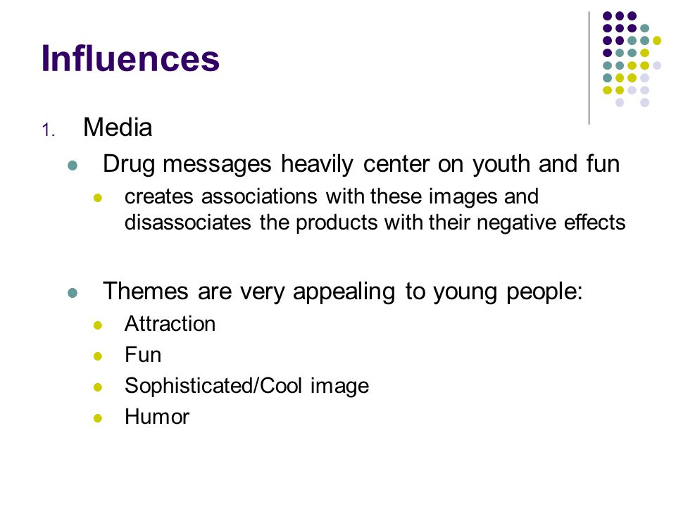 Influences 1. Media Drug messages heavily center on youth and fun creates associations with these images and disassociates the products with their neg