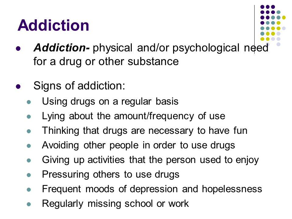 Addiction Addiction- physical and/or psychological need for a drug or other substance Signs of addiction: Using drugs on a regular basis Lying about t