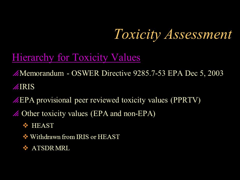 Toxicity Assessment Hierarchy for Toxicity Values  Memorandum - OSWER Directive 9285.7-53 EPA Dec 5, 2003  IRIS  EPA provisional peer reviewed toxi