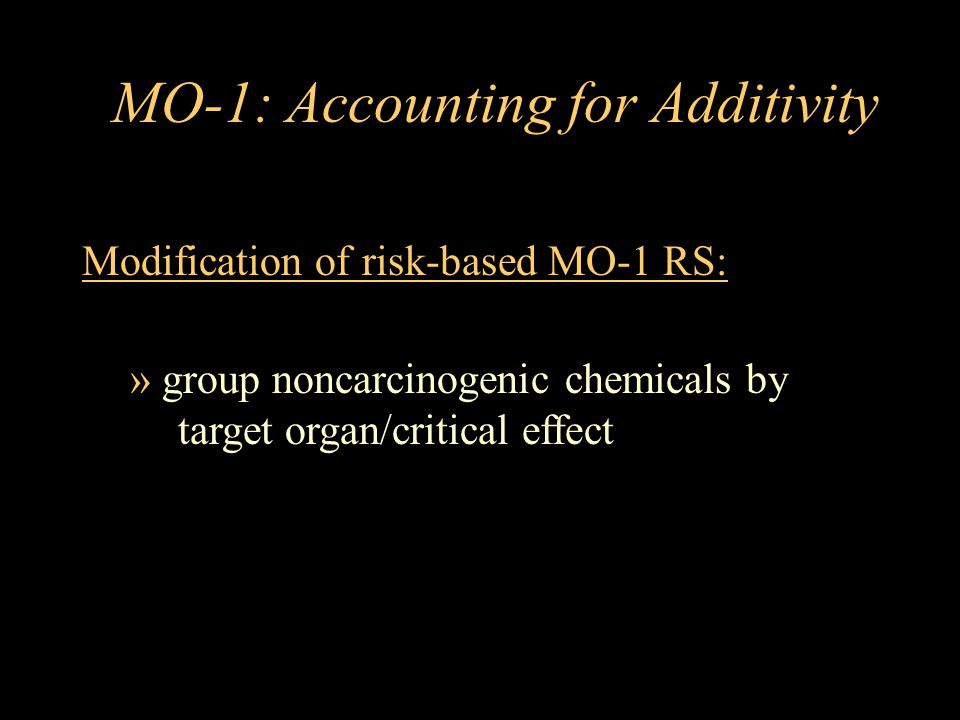 MO-1: Accounting for Additivity Modification of risk-based MO-1 RS: » group noncarcinogenic chemicals by target organ/critical effect