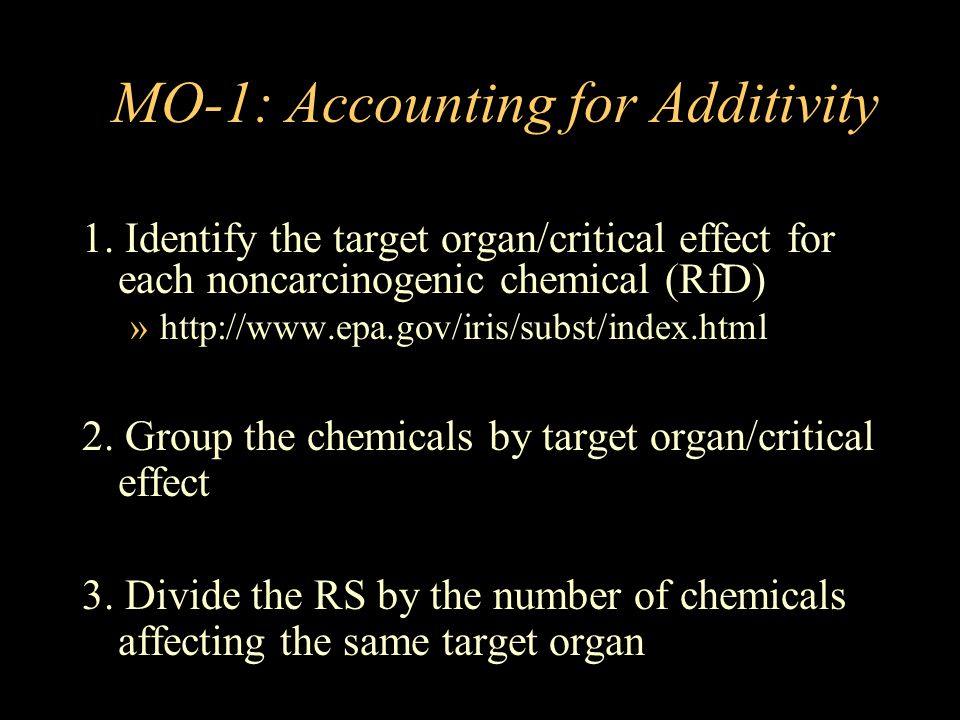 MO-1: Accounting for Additivity 1. Identify the target organ/critical effect for each noncarcinogenic chemical (RfD) »http://www.epa.gov/iris/subst/in