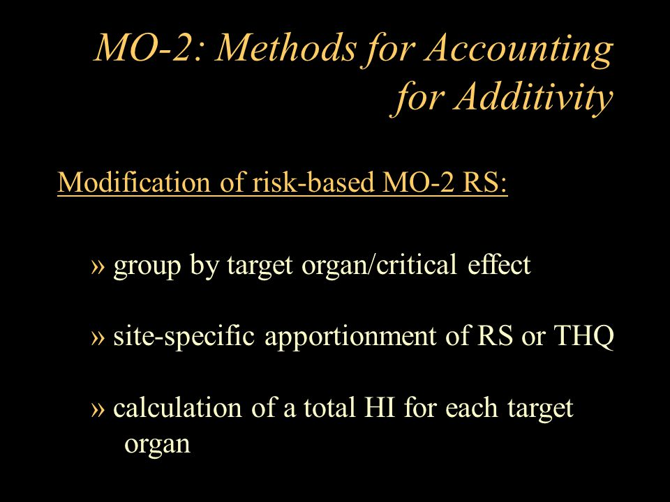 MO-2: Methods for Accounting for Additivity Modification of risk-based MO-2 RS: » group by target organ/critical effect » site-specific apportionment