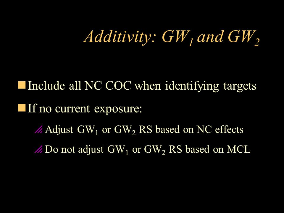 Additivity: GW 1 and GW 2 nInclude all NC COC when identifying targets nIf no current exposure:  Adjust GW 1 or GW 2 RS based on NC effects  Do not