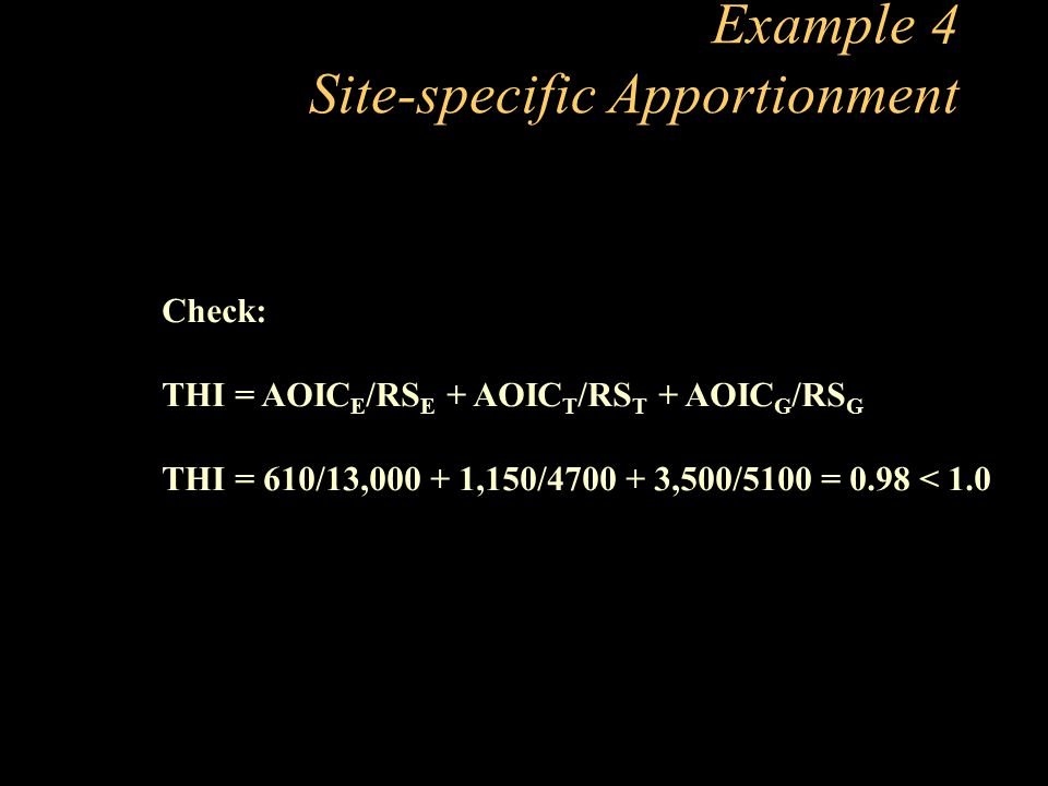 Example 4 Site-specific Apportionment Check: THI = AOIC E /RS E + AOIC T /RS T + AOIC G /RS G THI = 610/13,000 + 1,150/4700 + 3,500/5100 = 0.98 < 1.0