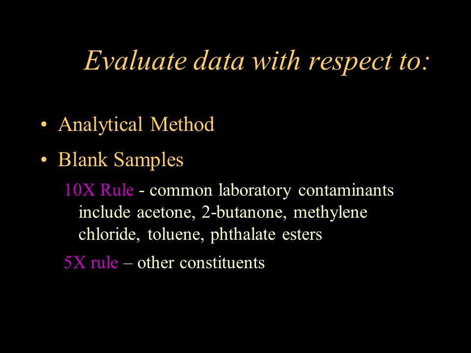 Evaluate data with respect to: Analytical Method Blank Samples 10X Rule - common laboratory contaminants include acetone, 2-butanone, methylene chlori