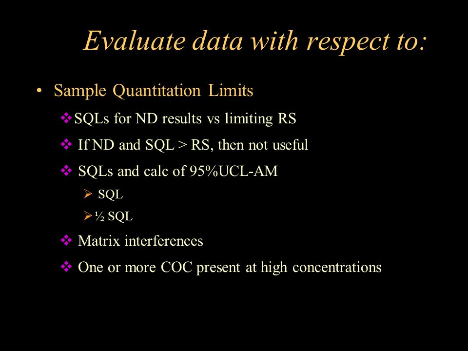 Evaluate data with respect to: Sample Quantitation Limits  SQLs for ND results vs limiting RS  If ND and SQL > RS, then not useful  SQLs and calc o