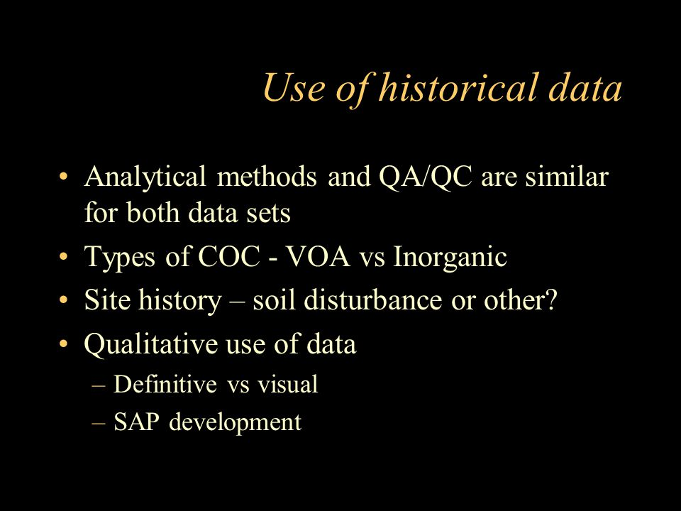Use of historical data Analytical methods and QA/QC are similar for both data sets Types of COC - VOA vs Inorganic Site history – soil disturbance or