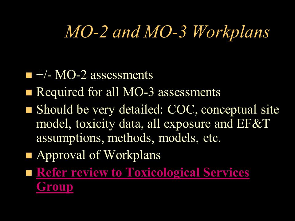 MO-2 and MO-3 Workplans +/- MO-2 assessments Required for all MO-3 assessments Should be very detailed: COC, conceptual site model, toxicity data, all