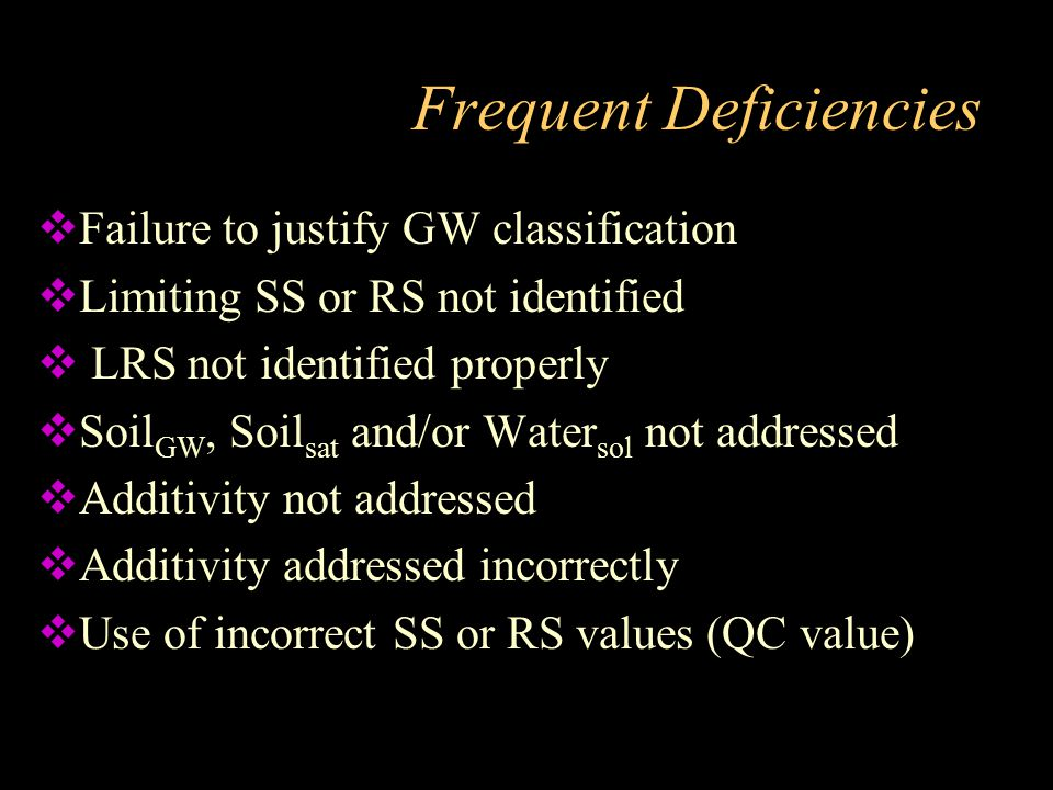 Frequent Deficiencies  Failure to justify GW classification  Limiting SS or RS not identified  LRS not identified properly  Soil GW, Soil sat and/
