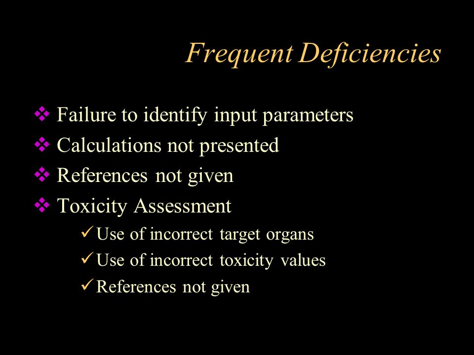 Frequent Deficiencies  Failure to identify input parameters  Calculations not presented  References not given  Toxicity Assessment Use of incorrec
