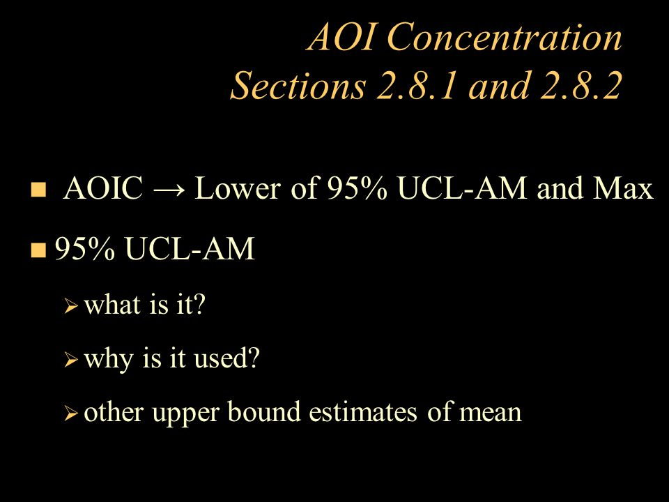 AOI Concentration Sections 2.8.1 and 2.8.2 n AOIC → Lower of 95% UCL-AM and Max n 95% UCL-AM  what is it?  why is it used?  other upper bound estim